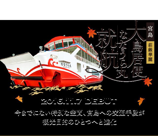 宮島ななうら丸就航2016.11.7 DEBUT今までにない特別な空間、宮島への交通手段が観光目的のひとつへと進化